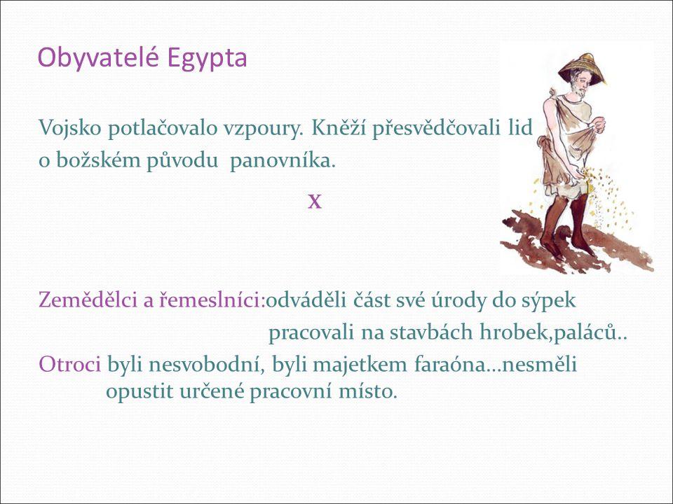 Obyvatelé Egypta Vojsko potlačovalo vzpoury. Kněží přesvědčovali lid o božském původu panovníka. x Zemědělci a řemeslníci:odváděli část své úrody do s