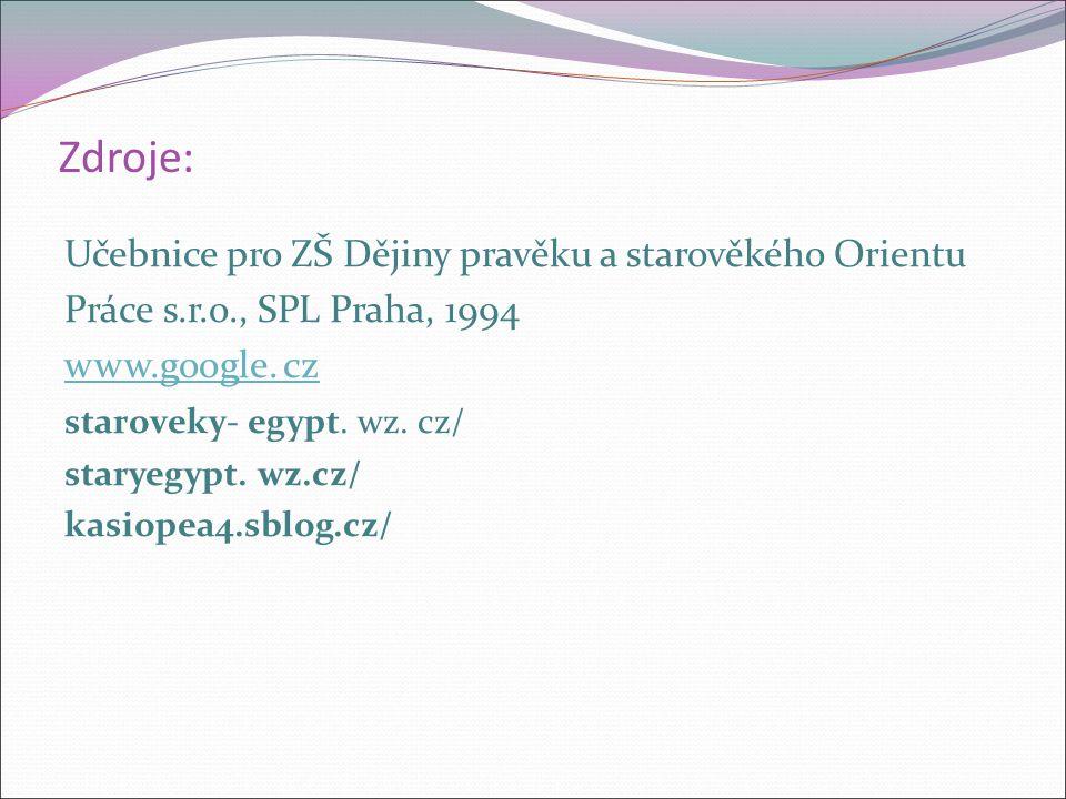 Zdroje: Učebnice pro ZŠ Dějiny pravěku a starověkého Orientu Práce s.r.o., SPL Praha, 1994 www.google. cz staroveky- egypt. wz. cz/ staryegypt. wz.cz/
