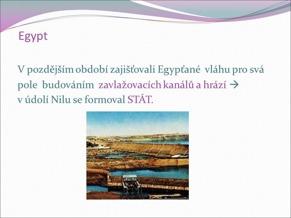 Egypt V pozdějším období zajišťovali Egypťané vláhu pro svá pole budováním zavlažovacích kanálů a hrází  v údolí Nilu se formoval STÁT.