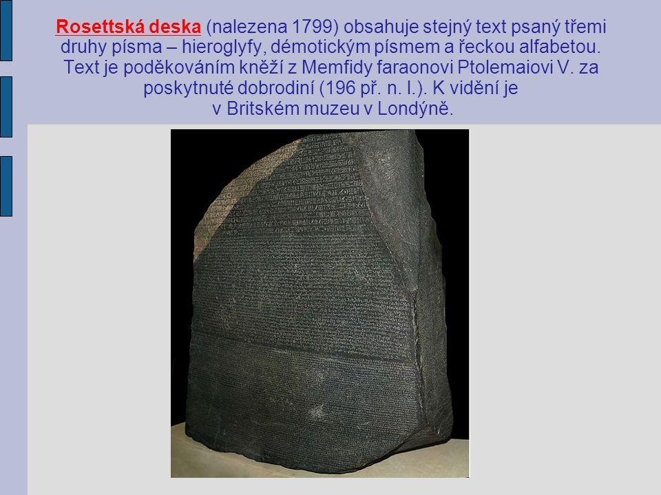 Rosettská deska (nalezena 1799) obsahuje stejný text psaný třemi druhy písma – hieroglyfy, démotickým písmem a řeckou alfabetou. Text je poděkováním k