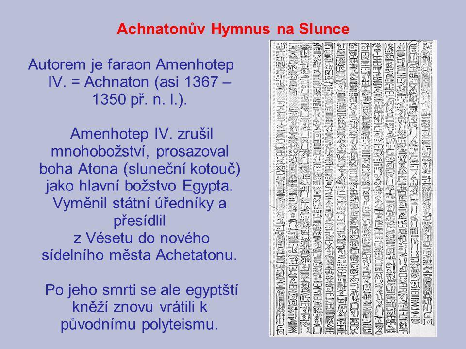 Achnatonův Hymnus na Slunce Autorem je faraon Amenhotep IV. = Achnaton (asi 1367 – 1350 př. n. l.). Amenhotep IV. zrušil mnohobožství, prosazoval boha
