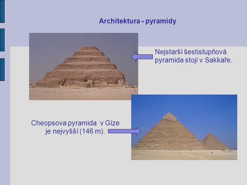Architektura - pyramidy Nejstarší šestistupňová pyramida stojí v Sakkaře. Cheopsova pyramida v Gíze je nejvyšší (146 m).