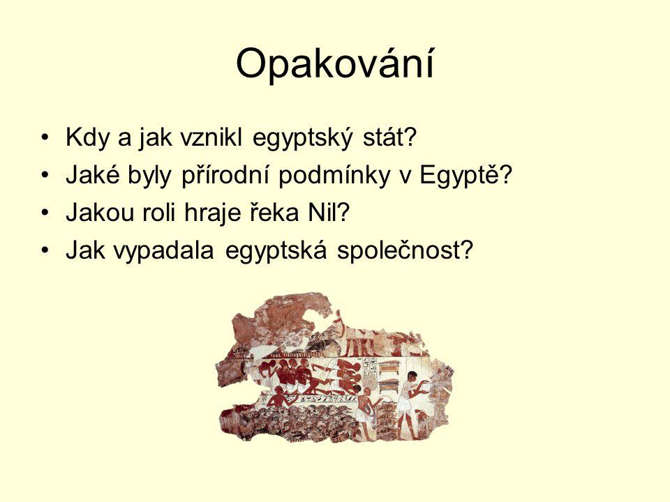 Opakování Kdy a jak vznikl egyptský stát? Jaké byly přírodní podmínky v Egyptě? Jakou roli hraje řeka Nil? Jak vypadala egyptská společnost?