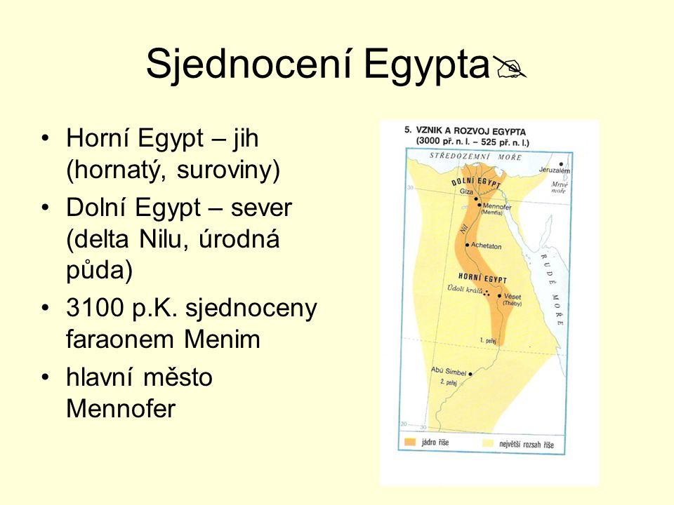 Sjednocení Egypta  Horní Egypt – jih (hornatý, suroviny) Dolní Egypt – sever (delta Nilu, úrodná půda) 3100 p.K. sjednoceny faraonem Menim hlavní měs
