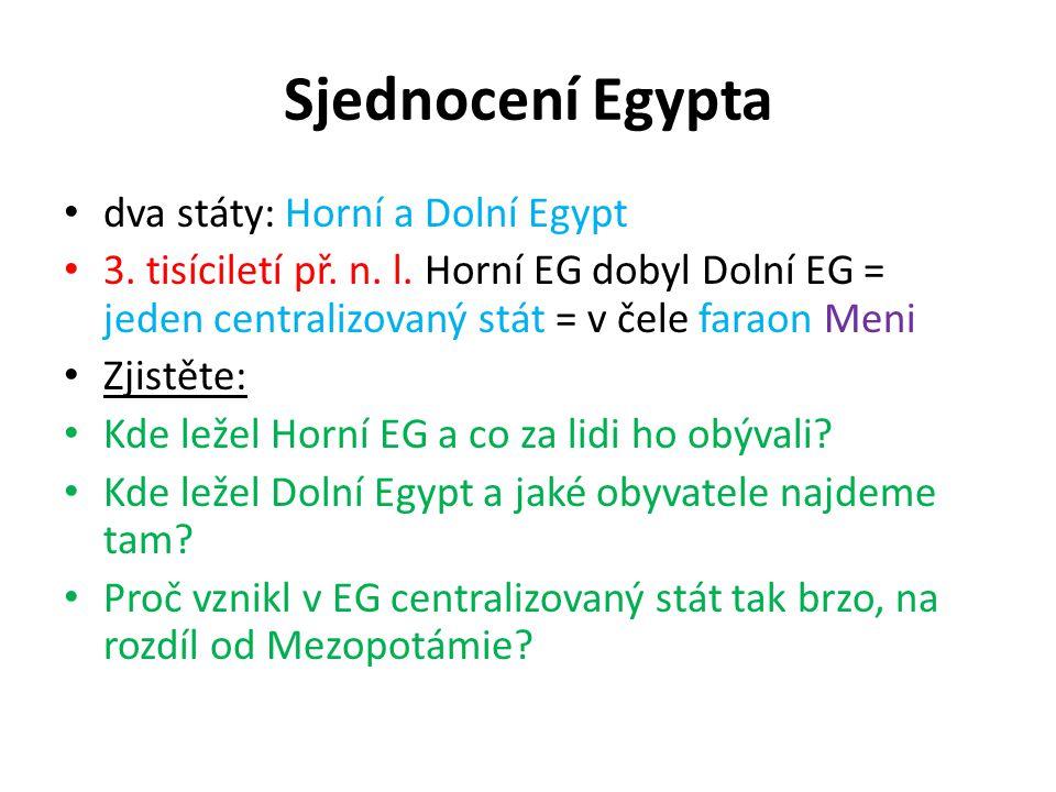 Sjednocení Egypta dva státy: Horní a Dolní Egypt 3. tisíciletí př. n. l. Horní EG dobyl Dolní EG = jeden centralizovaný stát = v čele faraon Meni Zjis