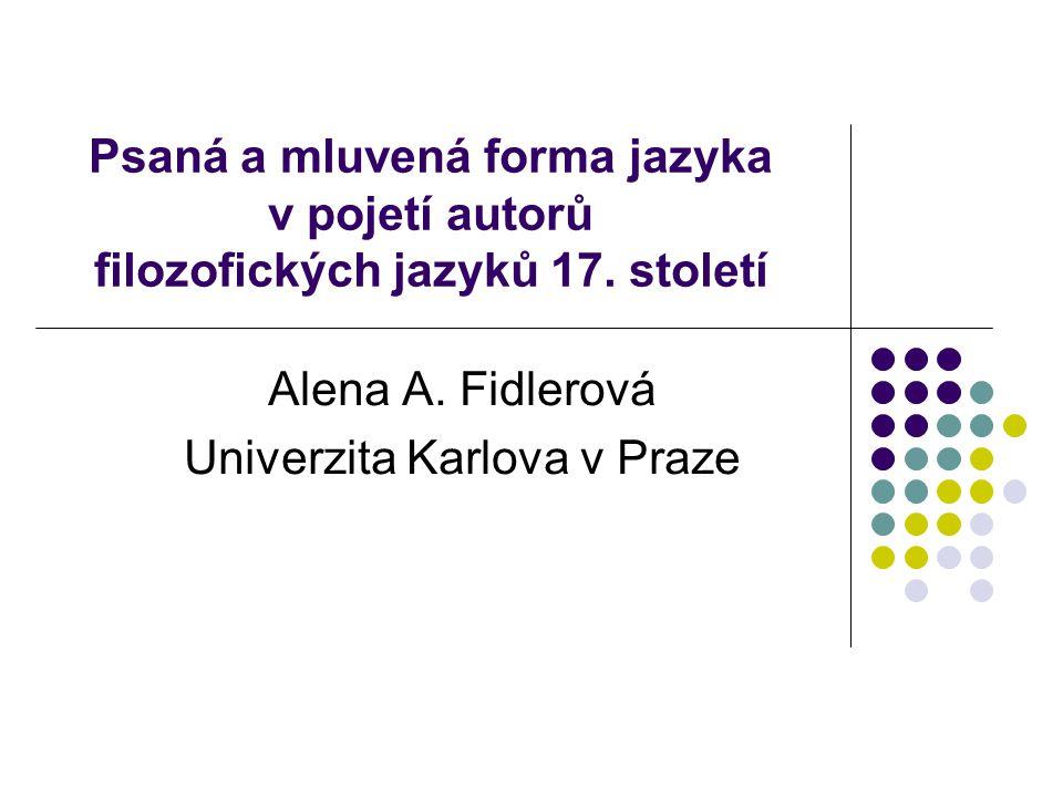 Psaná a mluvená forma jazyka v pojetí autorů filozofických jazyků 17. století Alena A. Fidlerová Univerzita Karlova v Praze