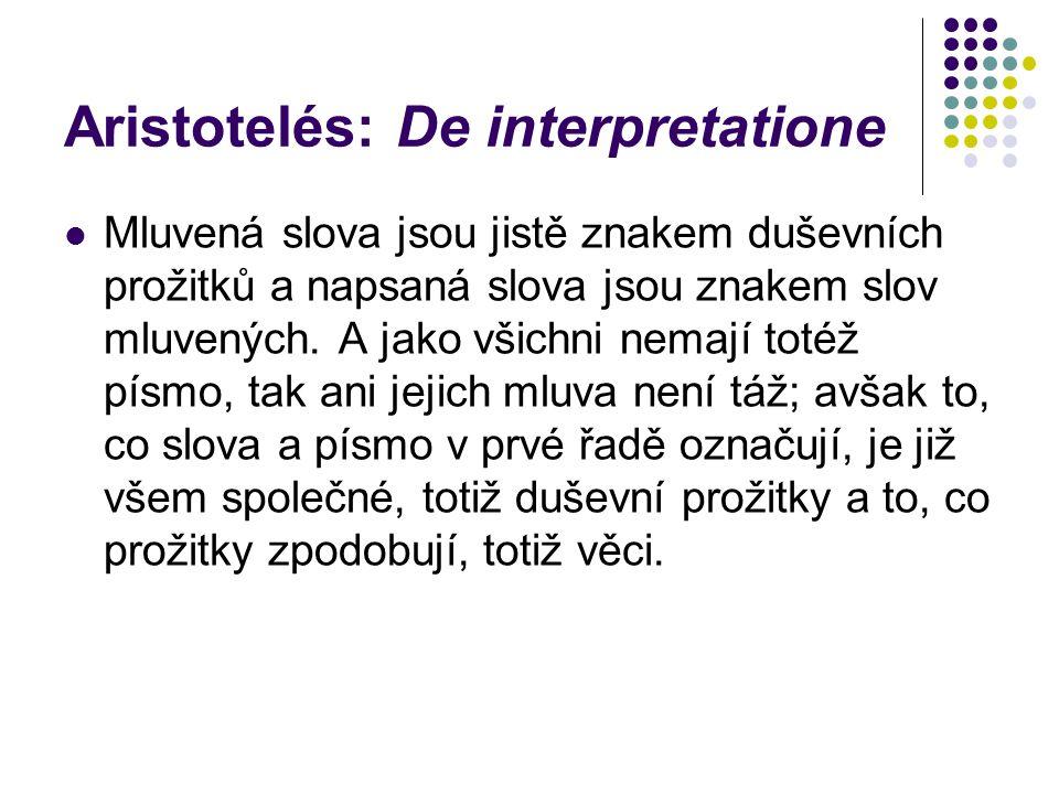Aristotelés: De interpretatione Mluvená slova jsou jistě znakem duševních prožitků a napsaná slova jsou znakem slov mluvených.