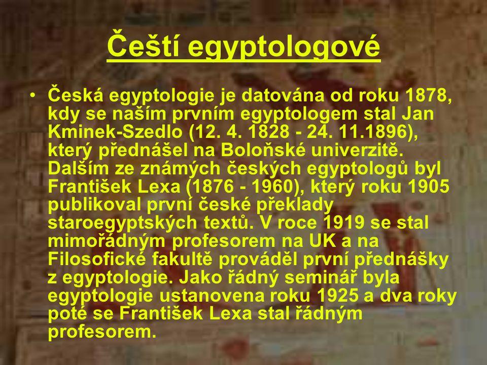 Čeští egyptologové Česká egyptologie je datována od roku 1878, kdy se naším prvním egyptologem stal Jan Kminek-Szedlo (12. 4. 1828 - 24. 11.1896), kte