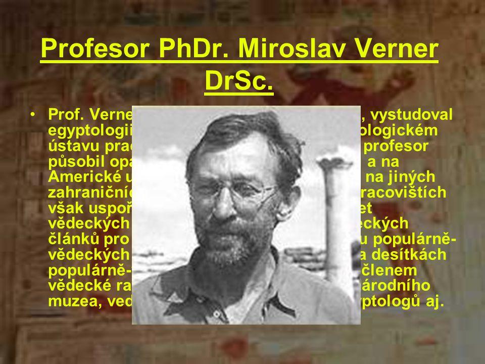 Profesor PhDr. Miroslav Verner DrSc. Prof. Verner se narodil 31.10.1941 v Brně, vystudoval egyptologii a prehistorii na UK a v Egyptologickém ústavu p