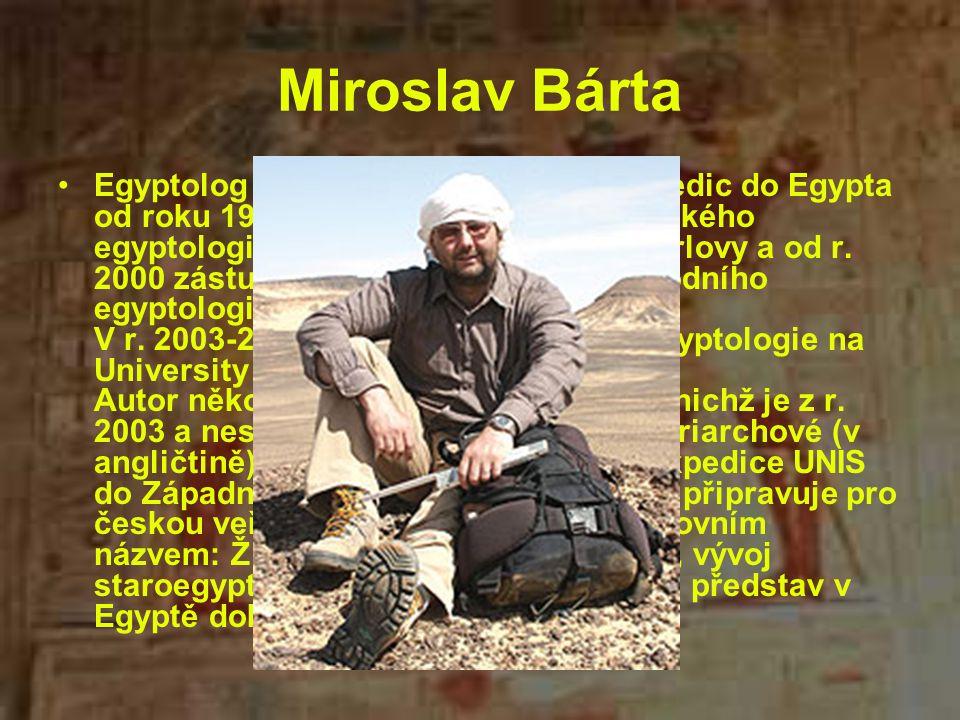 Miroslav Bárta Egyptolog a archeolog se účastní expedic do Egypta od roku 1991, od r. 1993 je členem Českého egyptologického ústavu Univerzity Karlovy