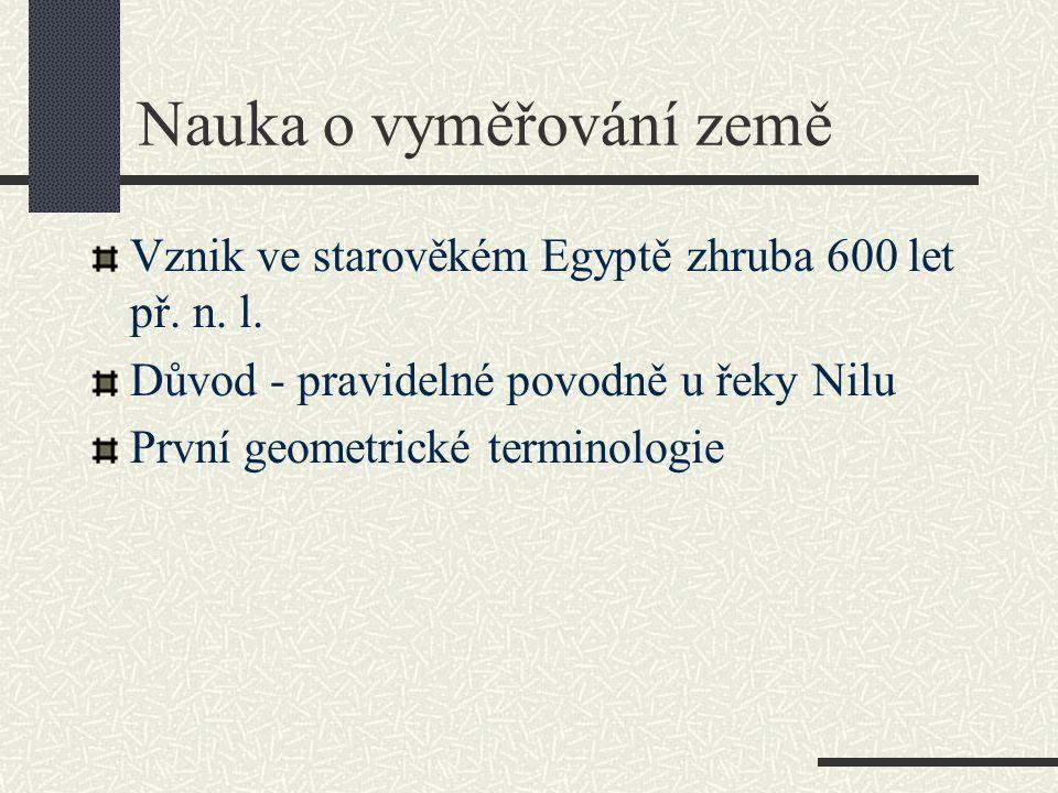 Nauka o vyměřování země Vznik ve starověkém Egyptě zhruba 600 let př. n. l. Důvod - pravidelné povodně u řeky Nilu První geometrické terminologie