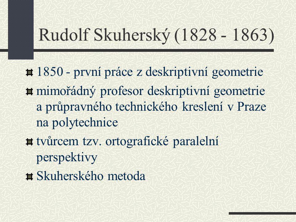 Rudolf Skuherský (1828 - 1863) 1850 - první práce z deskriptivní geometrie mimořádný profesor deskriptivní geometrie a průpravného technického kreslen
