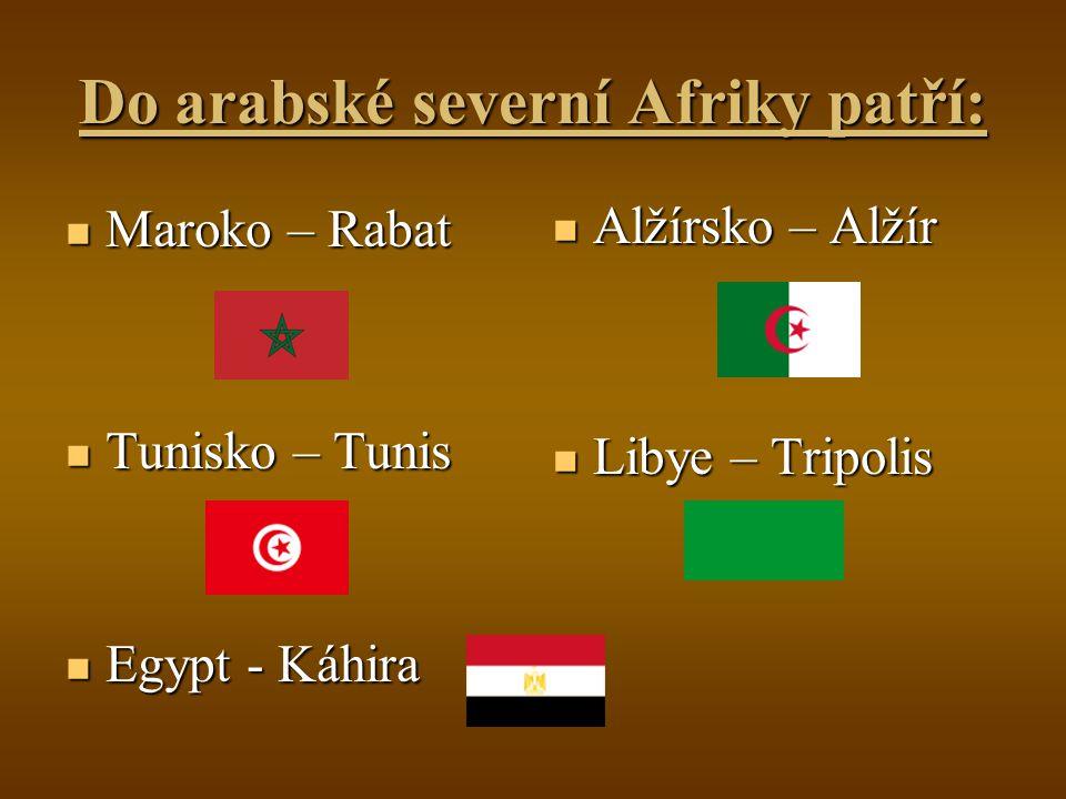 Do arabské severní Afriky patří: Maroko – Rabat Maroko – Rabat Tunisko – Tunis Tunisko – Tunis Egypt - Káhira Egypt - Káhira Alžírsko – Alžír Libye – Tripolis
