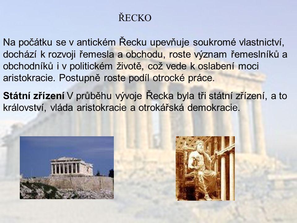 ŘECKO Na počátku se v antickém Řecku upevňuje soukromé vlastnictví, dochází k rozvoji řemesla a obchodu, roste význam řemeslníků a obchodníků i v politickém životě, což vede k oslabení moci aristokracie.