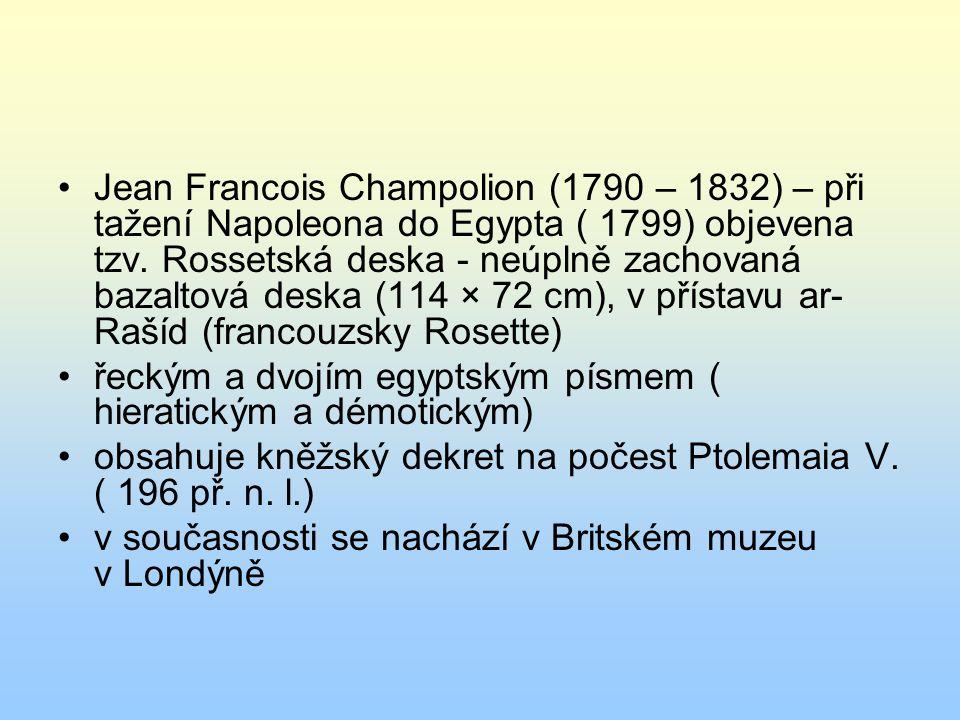 Jean Francois Champolion (1790 – 1832) – při tažení Napoleona do Egypta ( 1799) objevena tzv. Rossetská deska - neúplně zachovaná bazaltová deska (114