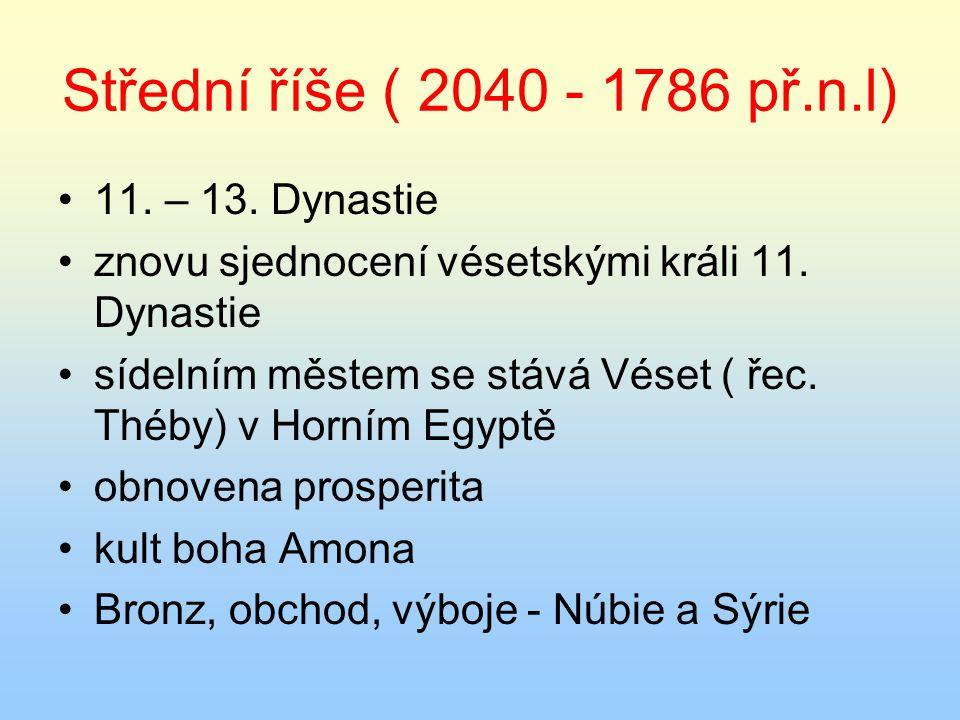 Střední říše ( 2040 - 1786 př.n.l) 11. – 13. Dynastie znovu sjednocení vésetskými králi 11. Dynastie sídelním městem se stává Véset ( řec. Théby) v Ho