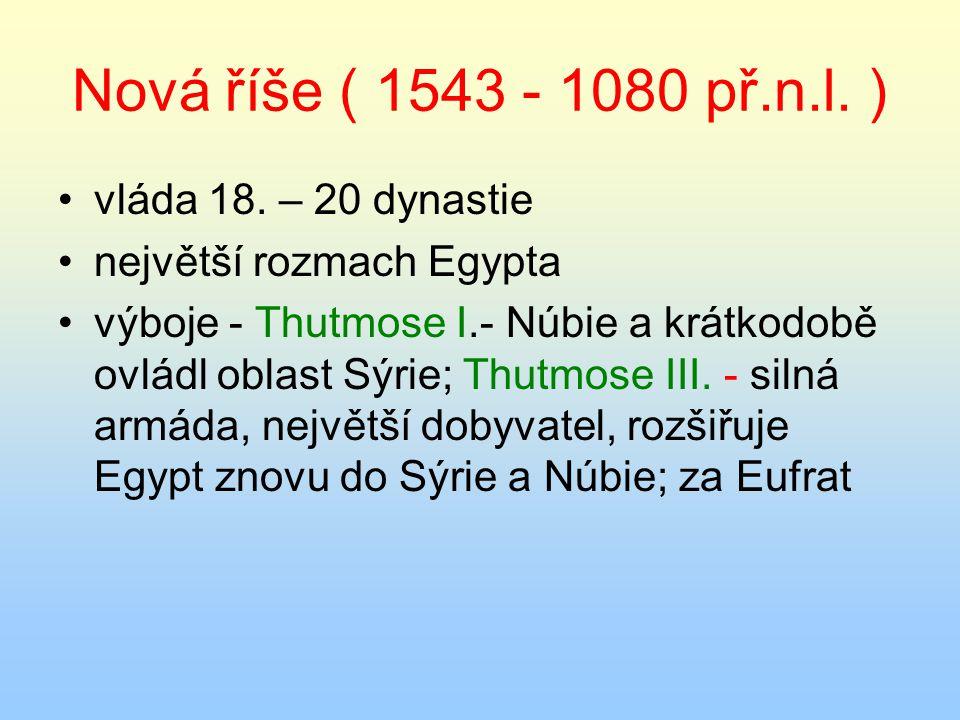 Nová říše ( 1543 - 1080 př.n.l. ) vláda 18. – 20 dynastie největší rozmach Egypta výboje - Thutmose I.- Núbie a krátkodobě ovládl oblast Sýrie; Thutmo