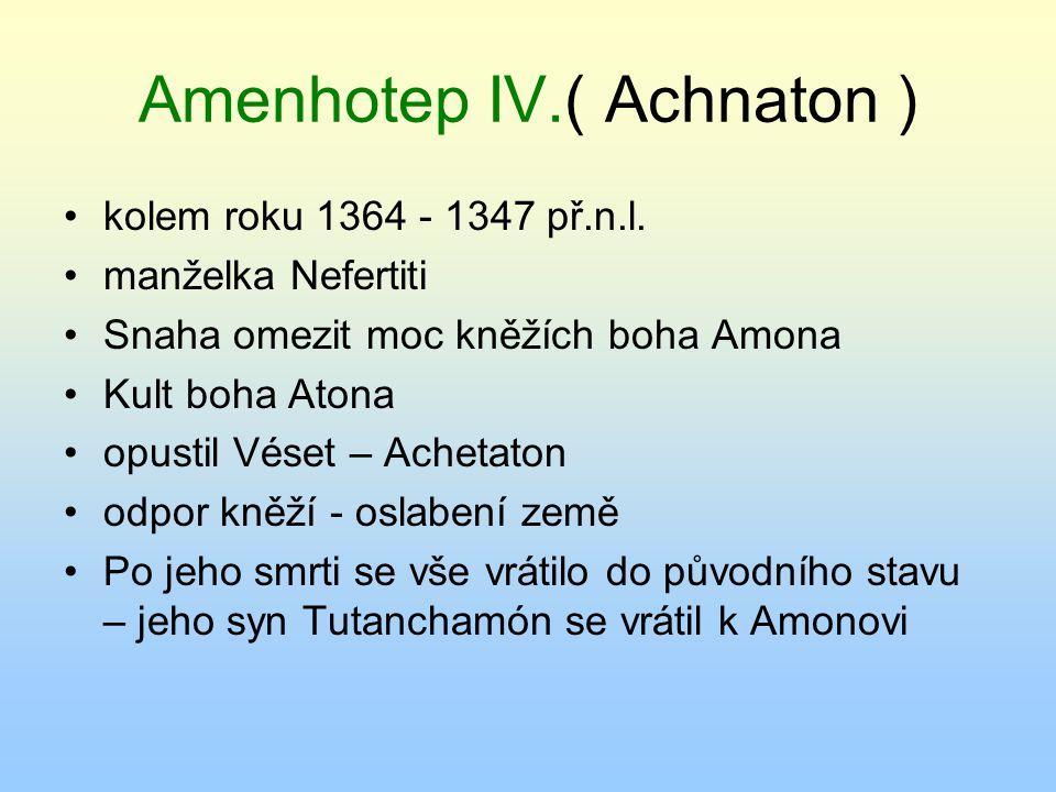 Amenhotep IV.( Achnaton ) kolem roku 1364 - 1347 př.n.l. manželka Nefertiti Snaha omezit moc kněžích boha Amona Kult boha Atona opustil Véset – Acheta