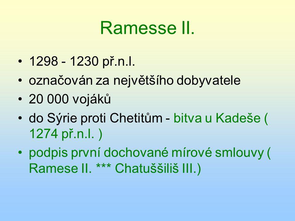 Ramesse II. 1298 - 1230 př.n.l. označován za největšího dobyvatele 20 000 vojáků do Sýrie proti Chetitům - bitva u Kadeše ( 1274 př.n.l. ) podpis prvn