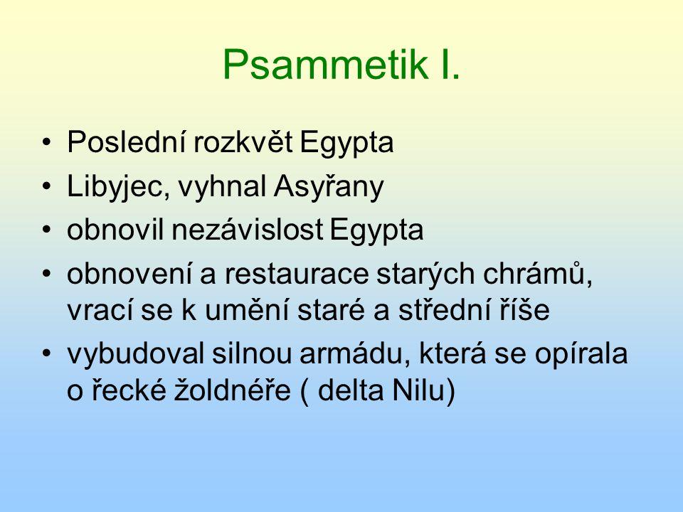 Psammetik I. Poslední rozkvět Egypta Libyjec, vyhnal Asyřany obnovil nezávislost Egypta obnovení a restaurace starých chrámů, vrací se k umění staré a