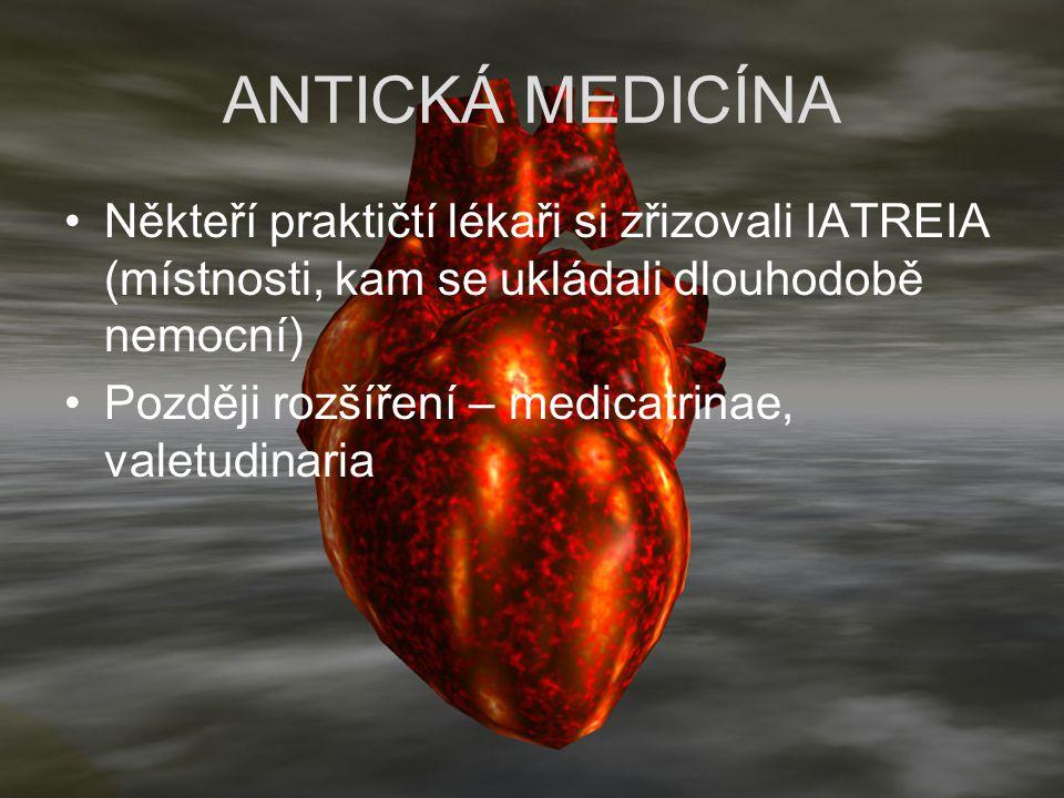 ANTICKÁ MEDICÍNA Někteří praktičtí lékaři si zřizovali IATREIA (místnosti, kam se ukládali dlouhodobě nemocní) Později rozšíření – medicatrinae, valet