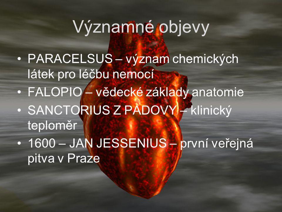 Významné objevy PARACELSUS – význam chemických látek pro léčbu nemocí FALOPIO – vědecké základy anatomie SANCTORIUS Z PADOVY – klinický teploměr 1600