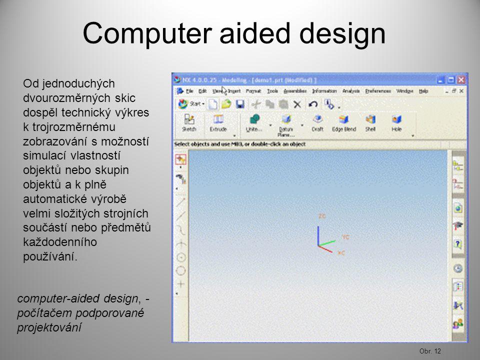 Computer aided design Od jednoduchých dvourozměrných skic dospěl technický výkres k trojrozměrnému zobrazování s možností simulací vlastností objektů nebo skupin objektů a k plně automatické výrobě velmi složitých strojních součástí nebo předmětů každodenního používání.