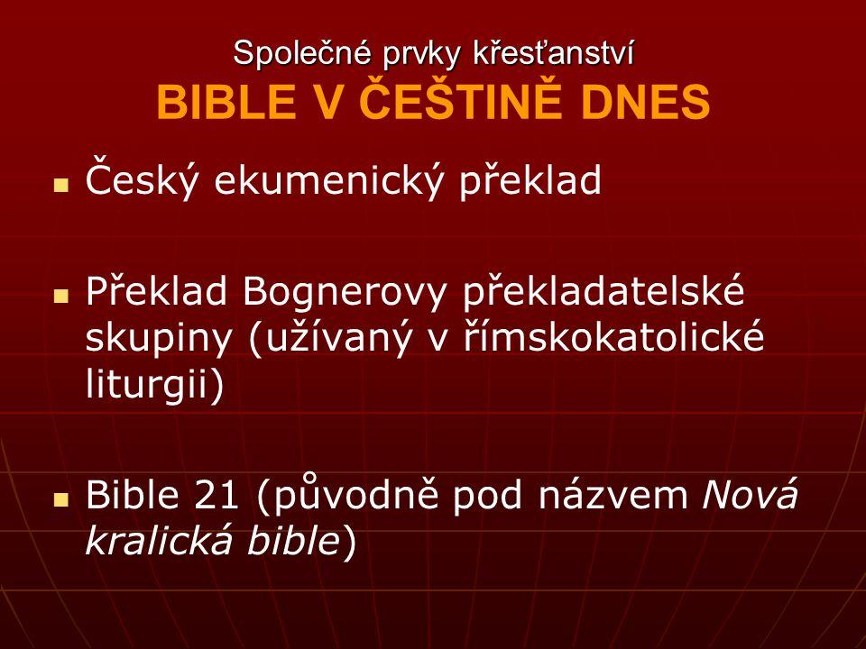Společné prvky křesťanství Společné prvky křesťanství BIBLE V ČEŠTINĚ DNES Český ekumenický překlad Překlad Bognerovy překladatelské skupiny (užívaný