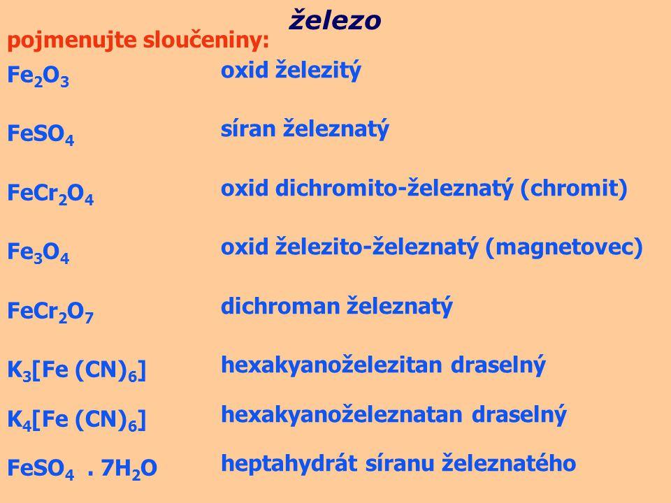 Fe 2 O 3 FeSO 4 FeCr 2 O 4 Fe 3 O 4 FeCr 2 O 7 K 3 [Fe (CN) 6 ] K 4 [Fe (CN) 6 ] FeSO 4. 7H 2 O železo pojmenujte sloučeniny: oxid železitý síran žele