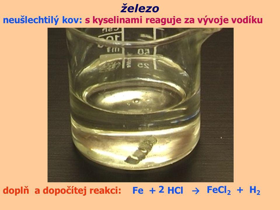 neušlechtilý kov: s kyselinami reaguje za vývoje vodíku železo doplň a dopočítej reakci: Fe + HCl → 2FeCl 2 + H 2