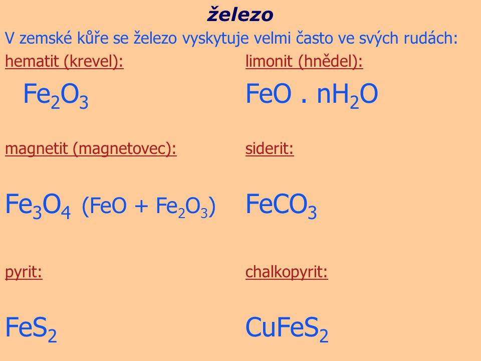 V zemské kůře se železo vyskytuje velmi často ve svých rudách: hematit (krevel):limonit (hnědel): Fe 2 O 3 FeO. nH 2 O magnetit (magnetovec):siderit: