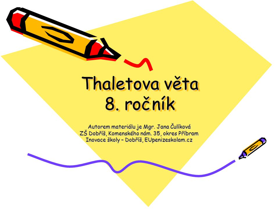 Thaletova věta 8. ročník Autorem materiálu je Mgr. Jana Čulíková ZŠ Dobříš, Komenského nám. 35, okres Příbram Inovace školy – Dobříš, EUpenizeskolam.c