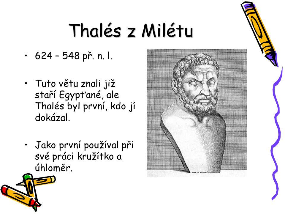 Thalés z Milétu 624 – 548 př. n. l. Tuto větu znali již staří Egypťané, ale Thalés byl první, kdo jí dokázal. Jako první používal při své práci kružít