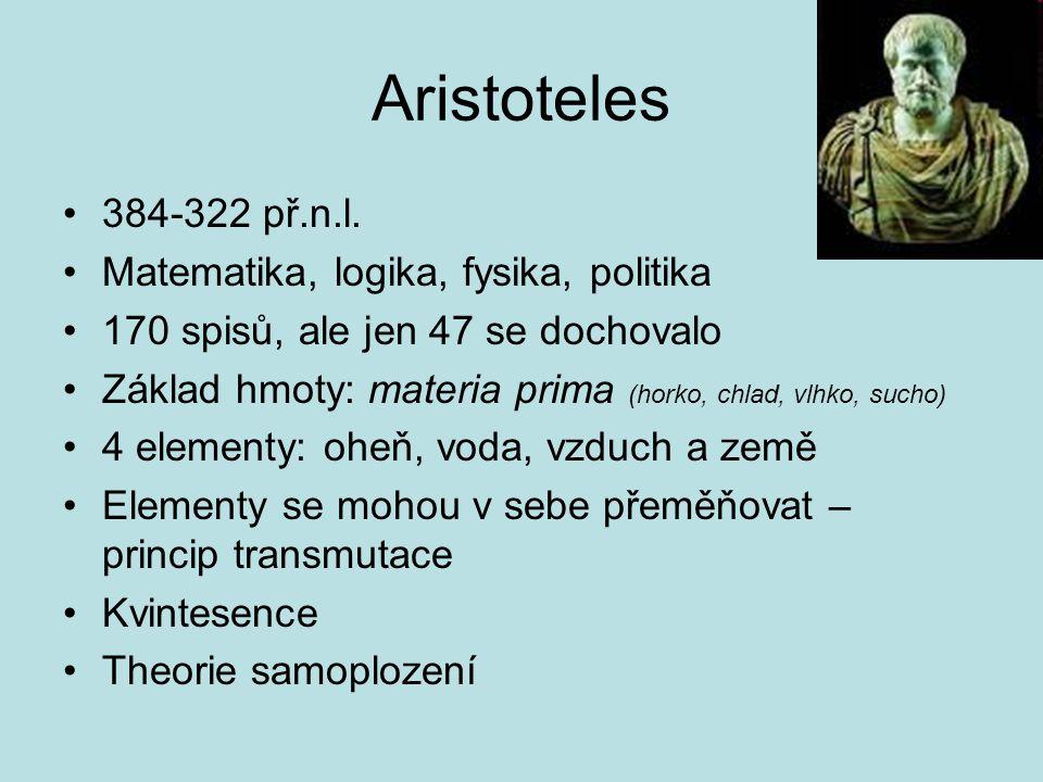 Aristoteles 384-322 př.n.l. Matematika, logika, fysika, politika 170 spisů, ale jen 47 se dochovalo Základ hmoty: materia prima (horko, chlad, vlhko,