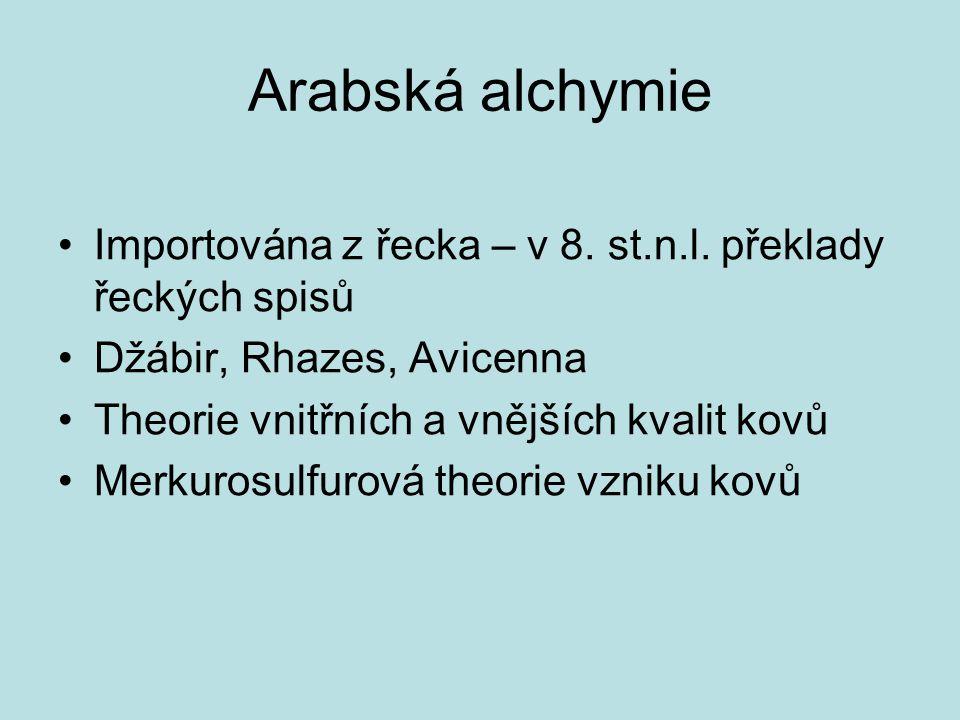 Arabská alchymie Importována z řecka – v 8. st.n.l. překlady řeckých spisů Džábir, Rhazes, Avicenna Theorie vnitřních a vnějších kvalit kovů Merkurosu