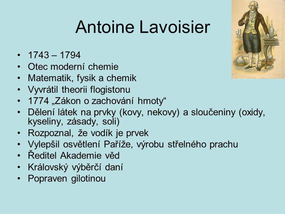 """Antoine Lavoisier 1743 – 1794 Otec moderní chemie Matematik, fysik a chemik Vyvrátil theorii flogistonu 1774 """"Zákon o zachování hmoty"""" Dělení látek na"""