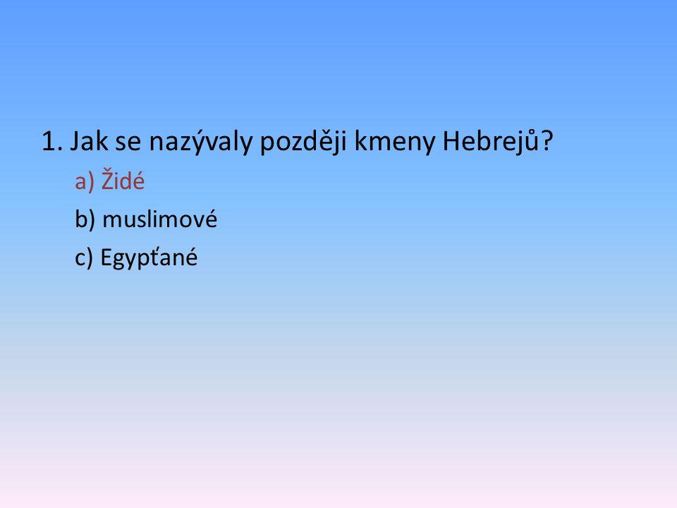1. Jak se nazývaly později kmeny Hebrejů? a) Židé b) muslimové c) Egypťané