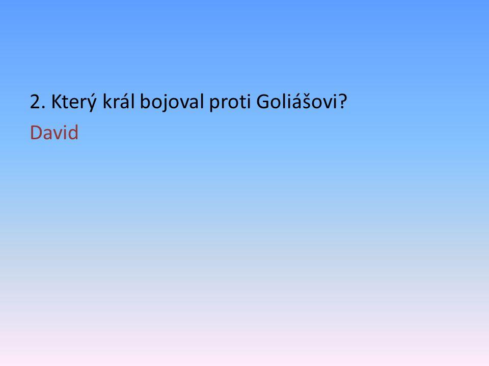 2. Který král bojoval proti Goliášovi? David