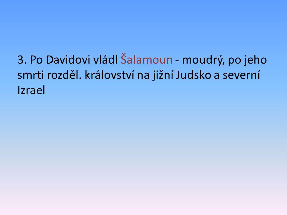 3. Po Davidovi vládl Šalamoun - moudrý, po jeho smrti rozděl. království na jižní Judsko a severní Izrael