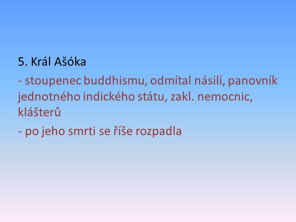 5. Král Ašóka - stoupenec buddhismu, odmítal násilí, panovník jednotného indického státu, zakl. nemocnic, klášterů - po jeho smrti se říše rozpadla