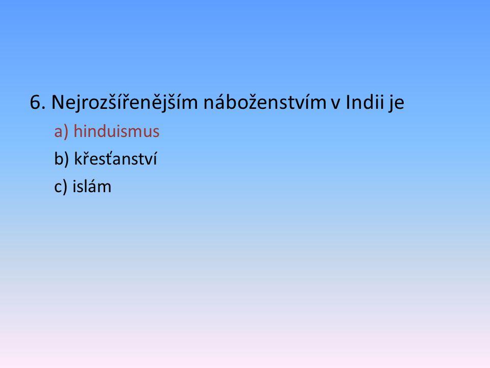 6. Nejrozšířenějším náboženstvím v Indii je a) hinduismus b) křesťanství c) islám
