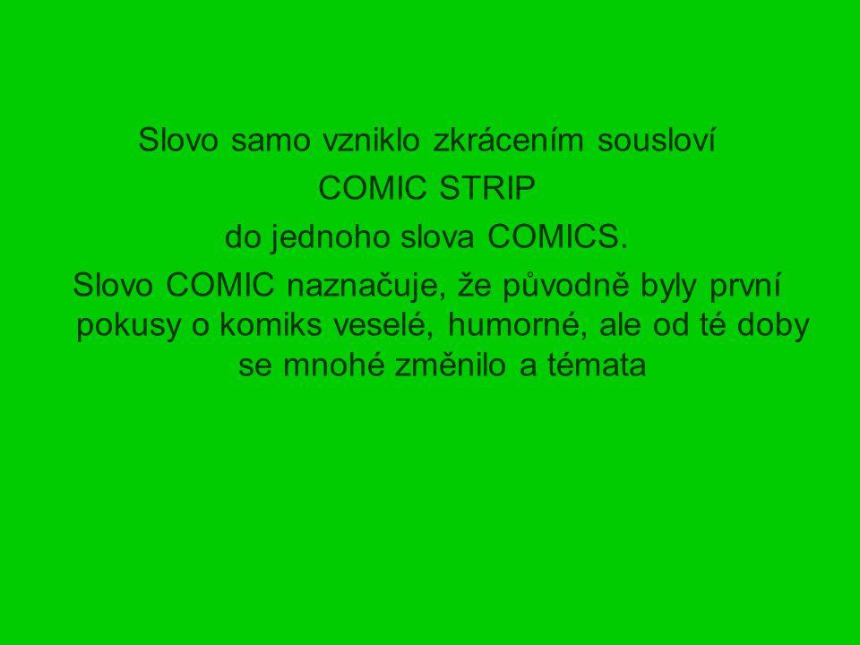 Slovo samo vzniklo zkrácením sousloví COMIC STRIP do jednoho slova COMICS. Slovo COMIC naznačuje, že původně byly první pokusy o komiks veselé, humorn