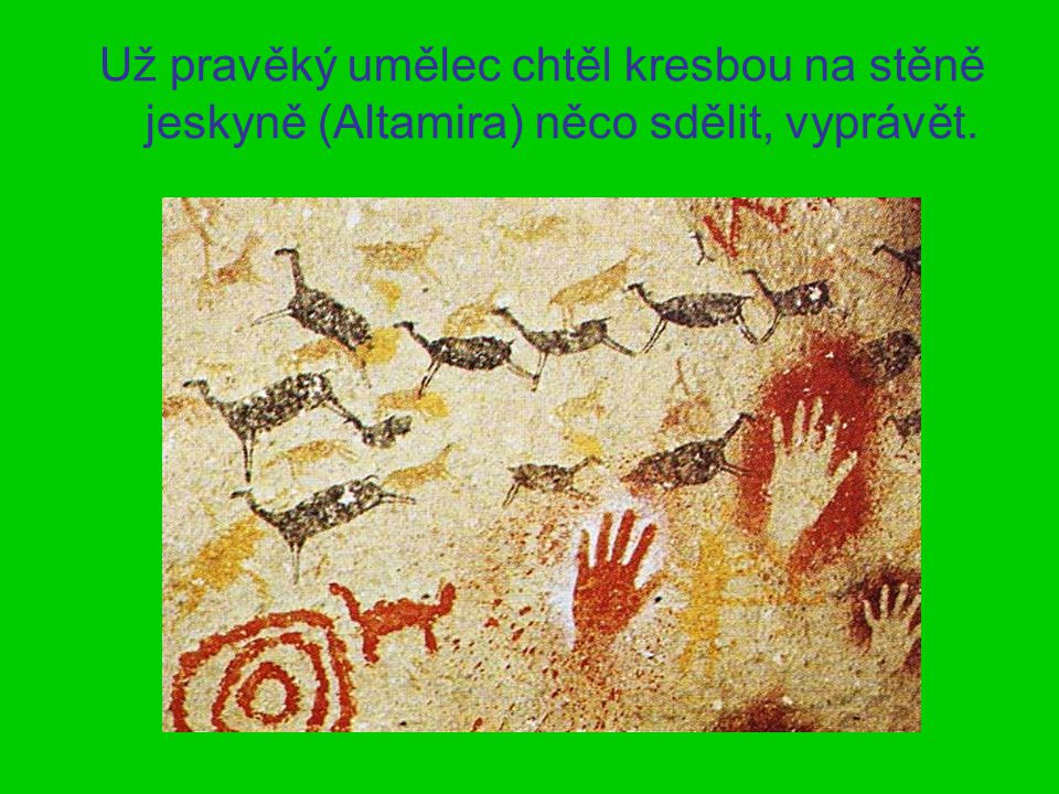 Už pravěký umělec chtěl kresbou na stěně jeskyně (Altamira) něco sdělit, vyprávět.
