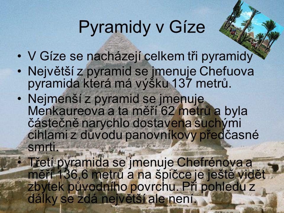 Pyramidy v Gíze V Gíze se nacházejí celkem tři pyramidy Největší z pyramid se jmenuje Chefuova pyramida která má výšku 137 metrů. Nejmenší z pyramid s