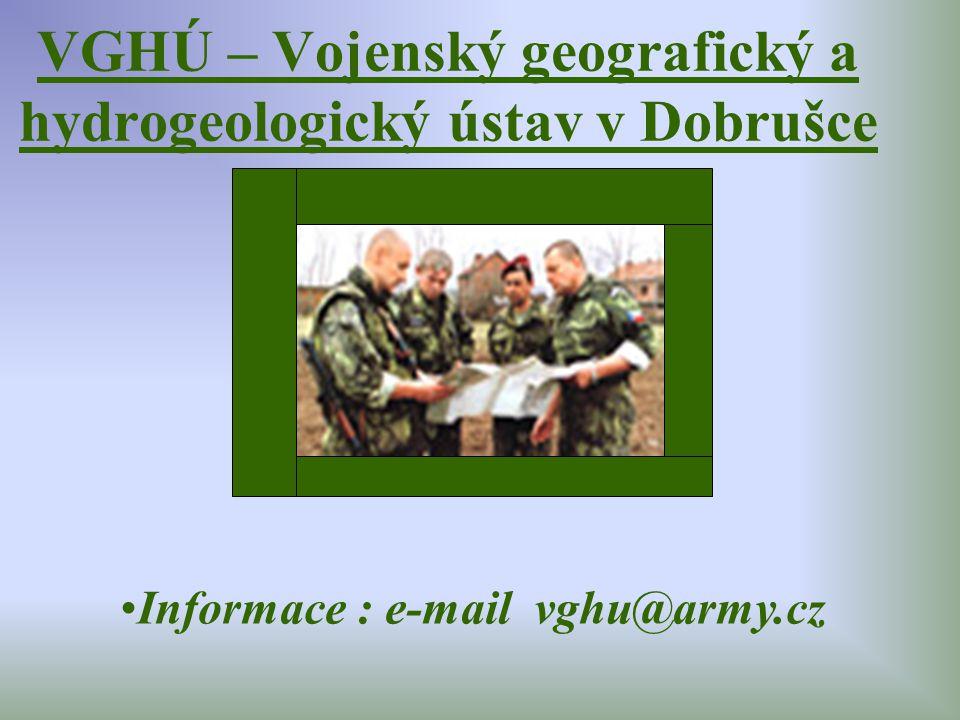 VGHÚ – Vojenský geografický a hydrogeologický ústav v Dobrušce Informace : e-mail vghu@army.cz