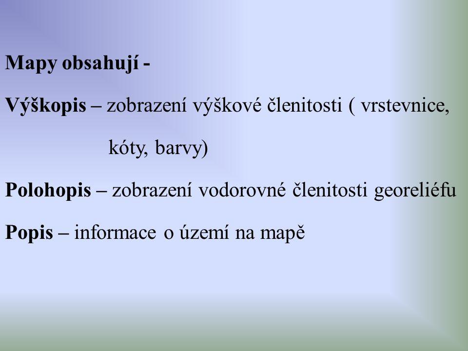Mapy obsahují - Výškopis – zobrazení výškové členitosti ( vrstevnice, kóty, barvy) Polohopis – zobrazení vodorovné členitosti georeliéfu Popis – infor