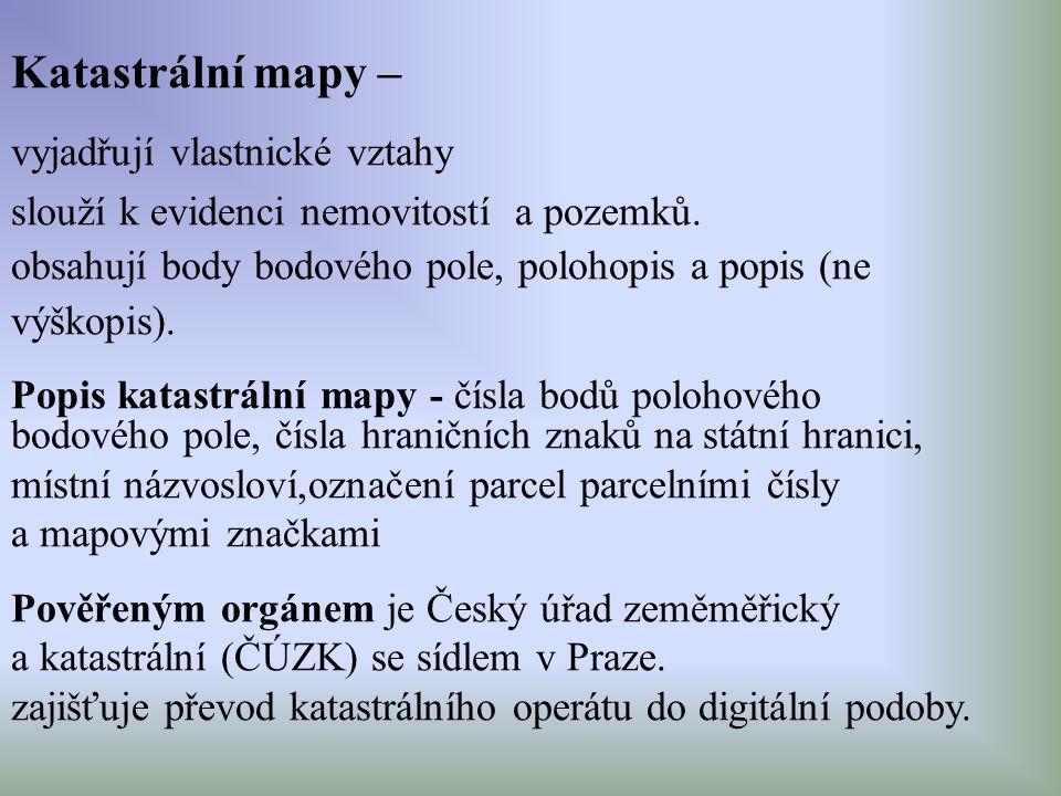 Katastrální mapy – vyjadřují vlastnické vztahy slouží k evidenci nemovitostí a pozemků. obsahují body bodového pole, polohopis a popis (ne výškopis).