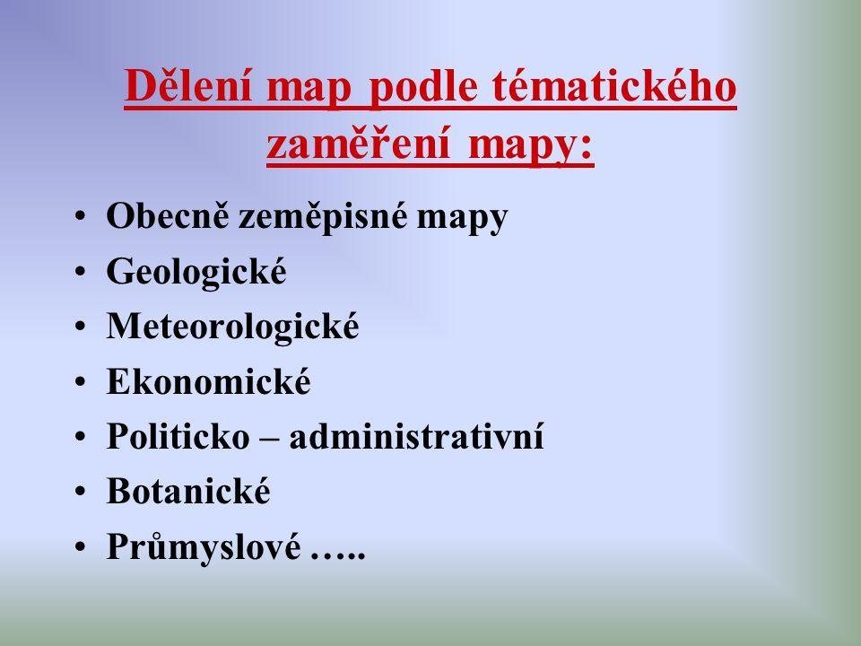 Dělení map podle tématického zaměření mapy: Obecně zeměpisné mapy Geologické Meteorologické Ekonomické Politicko – administrativní Botanické Průmyslov