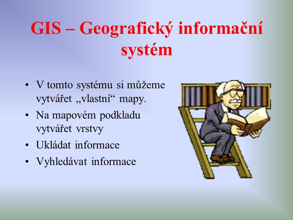 """GIS – Geografický informační systém V tomto systému si můžeme vytvářet """"vlastní"""" mapy. Na mapovém podkladu vytvářet vrstvy Ukládat informace Vyhledáva"""