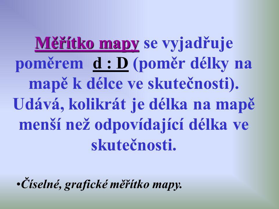 Měřítko mapy Měřítko mapy se vyjadřuje poměrem d : D (poměr délky na mapě k délce ve skutečnosti). Udává, kolikrát je délka na mapě menší než odpovída